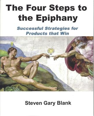 The Four Steps to the Epiphany: Successful Strategies for Products that Win, Steven Gary Blank