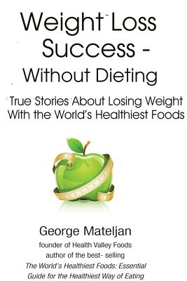 Image for Weight Loss Success - Without Dieting: True Stories About Losing Weight With the World's Healthiest Foods