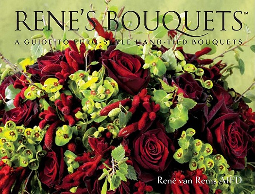 Rene's Bouquets: A Guide to Euro-Style Hand-Tied Bouquets, René van Rems