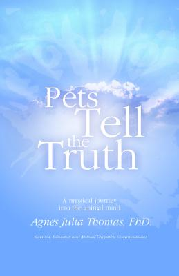 Pets Tell the Truth: A Mystical Journey into the Animal MInd, Agnes  Julia Thomas