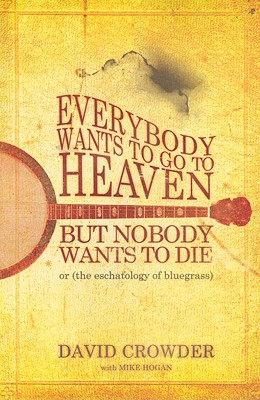 Everybody Wants to Go to Heaven, but Nobody Wants to Die: Or the Eschatology of Bluegrass, David Crowder,Mike Hogan