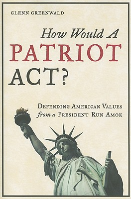 How Would A Patriot Act? Defending American Values, Greenwald, Glenn