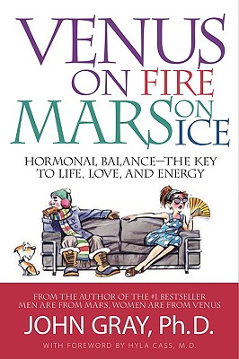 Venus on Fire, Mars on Ice: Hormonal Balance - The Key to Life, Love and Energy, John Gray Ph.D.