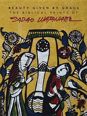 Beauty Given by Grace: The Biblical Prints of Sadao Watanabe, Bowden, Sandra, Hesselink, I. John, Fujimura, Makoto