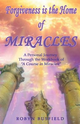 Image for Forgiveness is the Home of Miracles: A Personal Journey Through the Workbook of 'A Course in Miracles'
