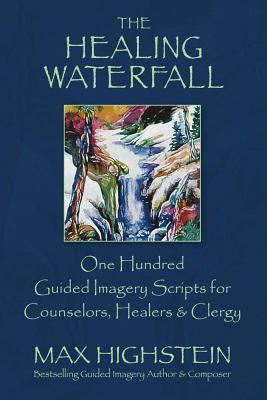 The Healing Waterfall: 100 Guided Imagery Scripts for Counselors, Healers & Clergy, Highstein, Max
