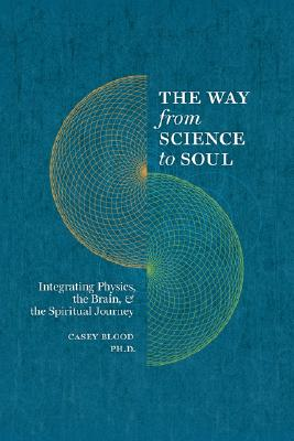 Image for The Way from Science to Soul; Integrating Physics, the Brain, and the Spiritual Journey