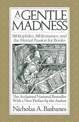 A Gentle Madness: Bibliophiles, Bibliomanes and the Eternal Passion for Books, Basbanes, Nicholas A.