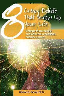 8 Crazy Beliefs That Screw Up Your Life: Change These Beliefs and Become a Healthier, Happier Person (Volume 1), Esonis Ph.D., Sharon S.