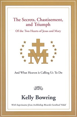 The Secrets, Chastisement, & Triumph of the Two Hearts of Jesus & Mary: And What Heaven Is Calling Us to Do, Bowring, Kelly