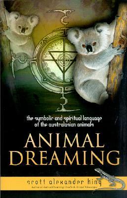 Animal Dreaming: The Symbolic & Spiritual Language of the Australasian Animals, Scott King