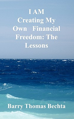 I Am Creating My Own Financial Freedom: The Lessons, Bechta, Barry Thomas