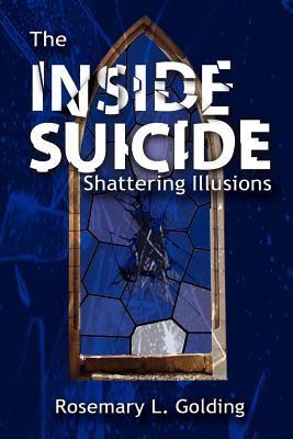 The Inside Suicide: Shattering Illusions, Golding, Rosemary L.