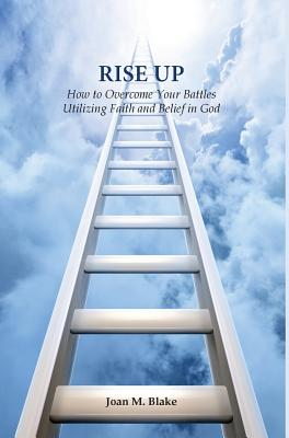 Rise Up How to Overcome Your Battles Utilizing Faith and Belief in God, Joan M Blake
