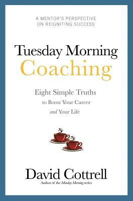 Tuesday Morning Coaching ... Eight Simple Truths to Boost Your Career and Your Life, Cottrell, David