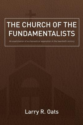 Image for The Church of the Fundamentalists: An Examination of Ecclesiastical Separation in the Twentieth Century