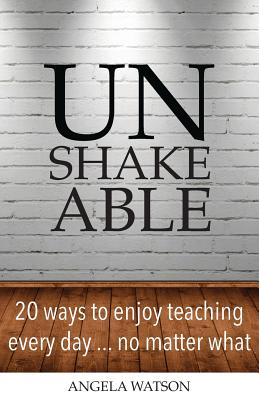 Image for Unshakeable: 20 Ways to Enjoy Teaching Every Day...No Matter What