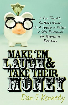 Image for Make 'Em Laugh & Take Their Money: A Few Thoughts On Using Humor As  A Speaker or Writer or Sales Professional For Purposes of Persuasion