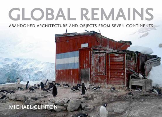 Image for GLOBAL REMAINS Abandoned Architecture and Objects from Seven Continents