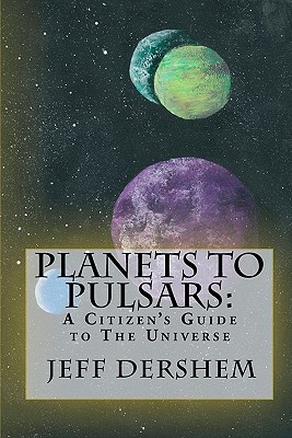 Planets to Pulsars:  A Citizen's Guide to The Universe, Dershem, Jeff