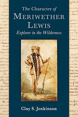 The Character of Meriwether Lewis: Explorer in the Wilderness, Jenkinson, Clay S.