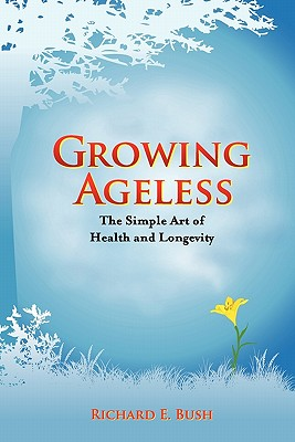 Growing Ageless: The Simple Art of Health and Longevity (MIPA and Next Generation Indie Awards Finalist), Bush, Richard E.