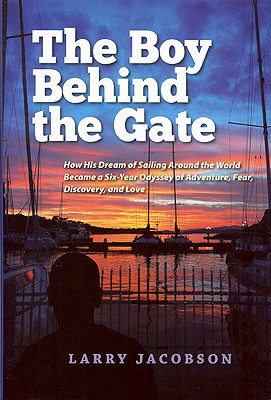 The Boy Behind the Gate: How His Dream of Sailing Around the World Became a Six-Year Odyssey of Adventure, Fear, Discovery and Love, Jacobson, Larry