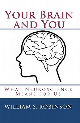 Your Brain and You: What Neuroscience Means for Us, Robinson, William S.