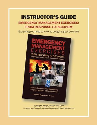 Instructor's Guide: Emergency Management Exercises: From Response to Recovery: Everything You Need to Know to Design a Great Exercise, Phelps, Regina
