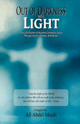 Out of darkness Into Light: True to life stories of Muslim's coming to Jesus Christ Through Visions, Dreams, & Miracles., Masih, Ali Abdel