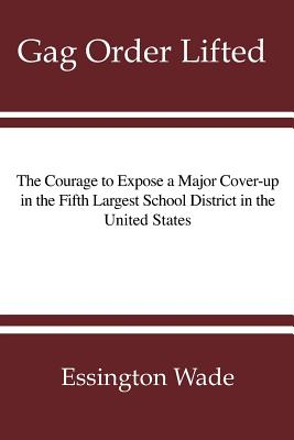 Gag Order Lifted: The Courage to Expose a Major Cover-up in the Fifth Largest School District in the United States, Wade, Essington R.
