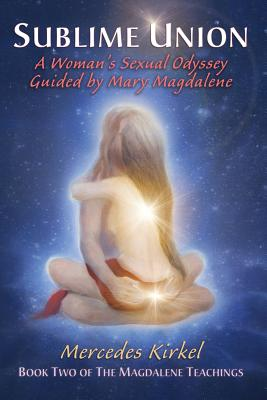 Image for Sublime Union: A Woman's Sexual Odyssey Guided by Mary Magdalene (The Magdalene Teachings)