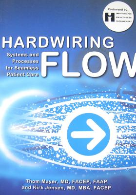 Mayer, Thom; Jensen, Kirk, Hardwiring Flow: Systems and Processes for Seamless Patient Care