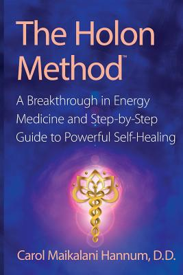The Holon Method: A Breakthrough in Energy Medicine and Step-By-Step Guide to Powerful Self-Healing, Hannum, Carol Maikalani