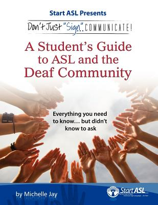 Don't Just Sign... Communicate!: A Student's Guide to American Sign Language and the Deaf Community, Michelle Jay