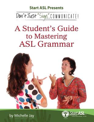 Don't Just Sign... Communicate!: A Student's Guide to Mastering American Sign Language Grammar, Michelle Jay