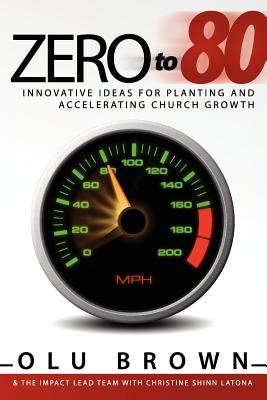 Zero to 80: Innovative Ideas for Planting and Accelerating Church Growth, Brown, Olu; The Impact Lead Team, Impact Lead Team; Latona, Christine Shinn