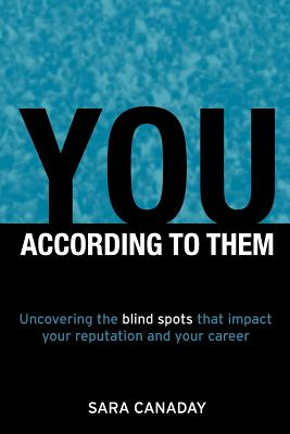 You -- According to Them: Uncovering the blind spots that impact your reputation and your career, Sara Canaday
