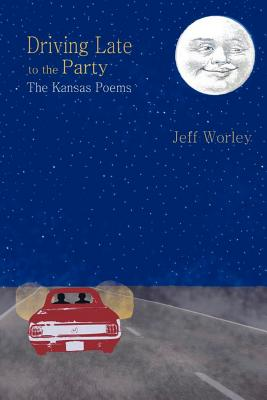 Driving Late to the Party: The Kansas Poems, Jeff Worley