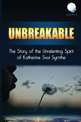 Unbreakable: The Story of the Unrelenting Spirit of Katherine Svoi Symthe, Symthe, Katherine Svoi