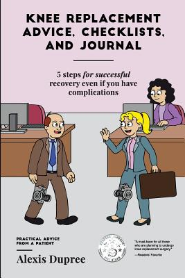 Knee Replacement Advice, Checklists, and Journal--5 Steps for Successful Recovery Even If You Have Complications: Practical Advice from a Patient, Dupree, Alexis