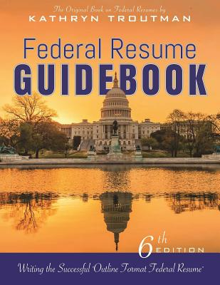 Federal Resume Guidebook 6th Ed,: Writing the Successful Outline Format Federal Resume, Kathryn Troutman