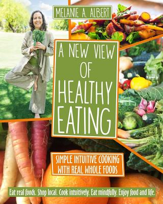 A New View of Healthy Eating: Simple Intuitive Cooking with Real Whole Foods, Albert, Melanie A
