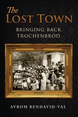 The Lost Town: Bringing Back Trochenbrod, Bendavid-Val, Avrom