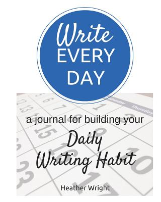 Write Every Day: a journal for building your Daily Writing Habit, Wright, Heather