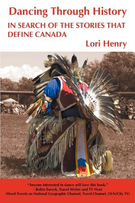 Dancing Through History: In Search of the Stories That Define Canada, Henry, Lori