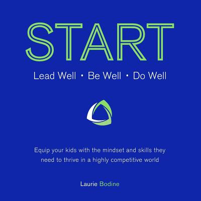 START: Lead Well, Be Well, Do Well: Equip your kids with the mindset and skills they need to thrive in a highly competitive world, Bodine, Laurie