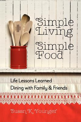 Simple Living, Simple Food: Life Lessons Learned Dining with Family & Friends, Susan K. Younger