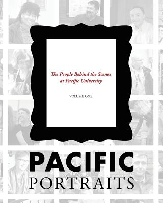 Pacific Portraits: The People Behind the Scenes at Pacific University (Volume One)
