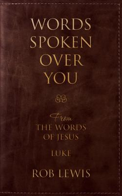 Words Spoken Over You: From the Words of Jesus in Luke, Lewis, Rob
